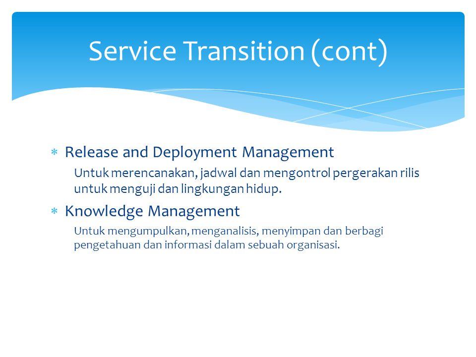  Release and Deployment Management Untuk merencanakan, jadwal dan mengontrol pergerakan rilis untuk menguji dan lingkungan hidup.  Knowledge Managem