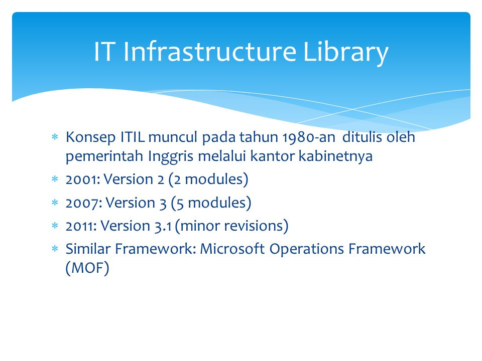  Konsep ITIL muncul pada tahun 1980-an ditulis oleh pemerintah Inggris melalui kantor kabinetnya  2001: Version 2 (2 modules)  2007: Version 3 (5 m