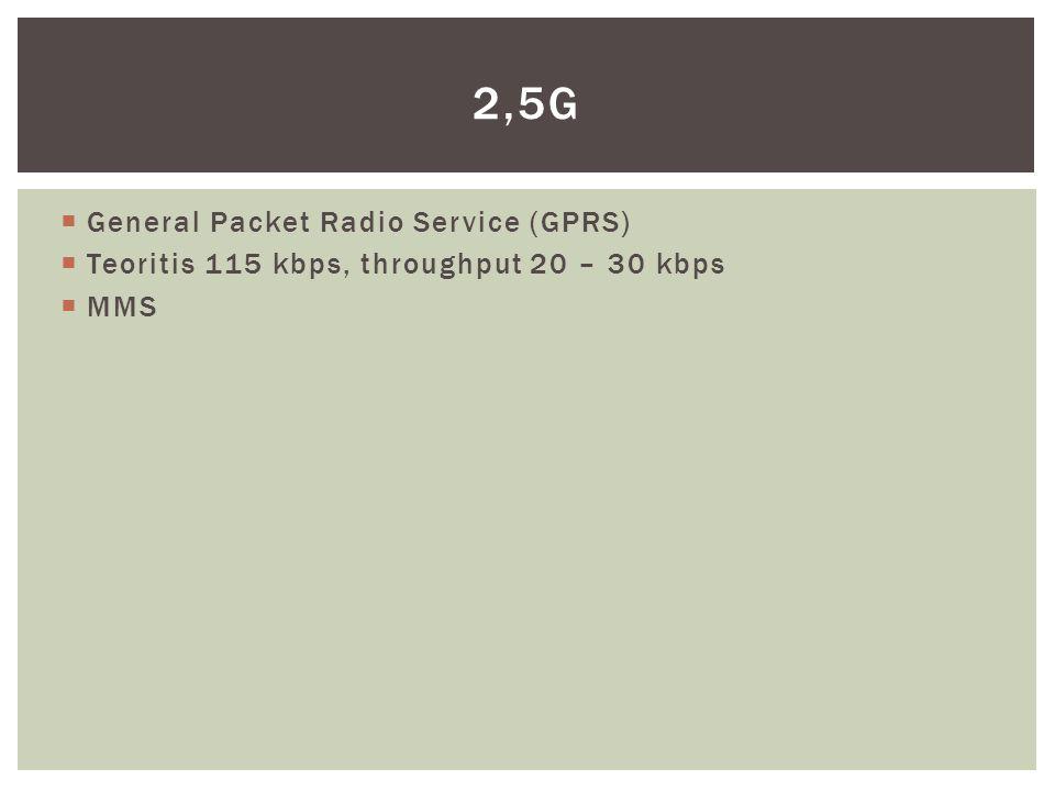  General Packet Radio Service (GPRS)  Teoritis 115 kbps, throughput 20 – 30 kbps  MMS 2,5G