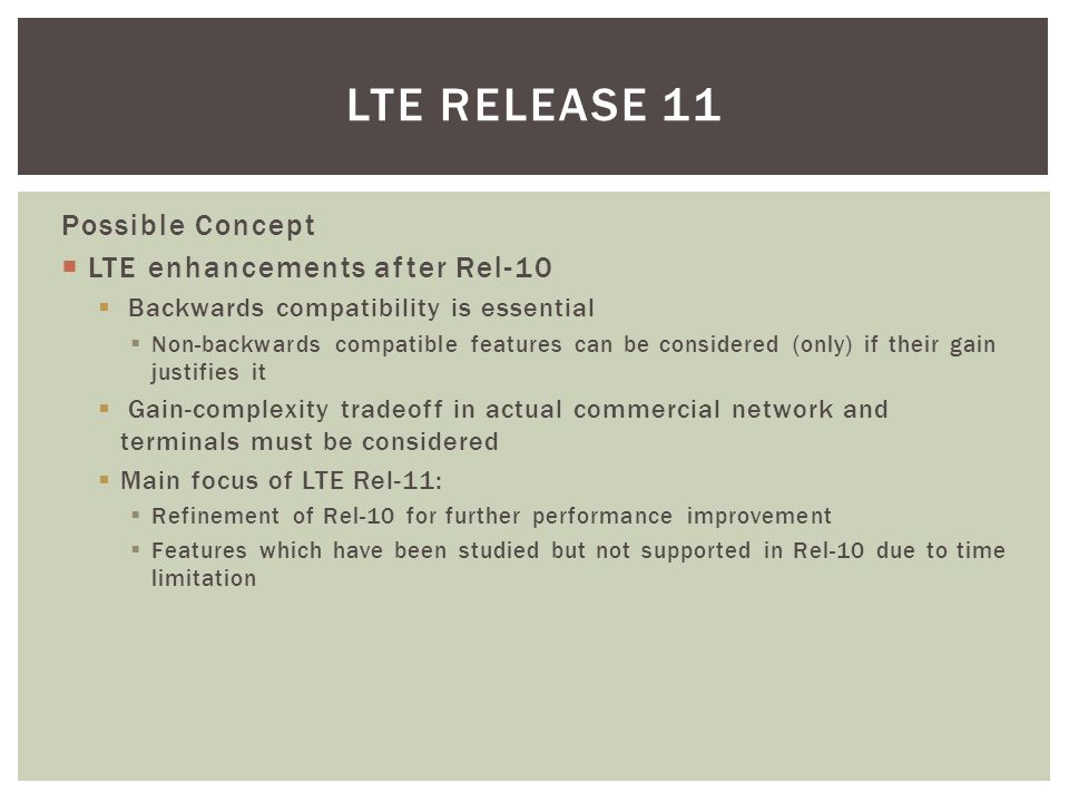 Possible Concept  LTE enhancements after Rel-10  Backwards compatibility is essential  Non-backwards compatible features can be considered (only) i