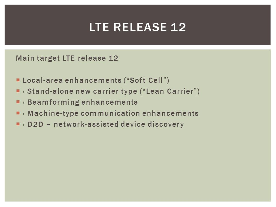 Main target LTE release 12  Local-area enhancements ( Soft Cell )  › Stand-alone new carrier type ( Lean Carrier )  › Beamforming enhancements  › Machine-type communication enhancements  › D2D – network-assisted device discovery LTE RELEASE 12