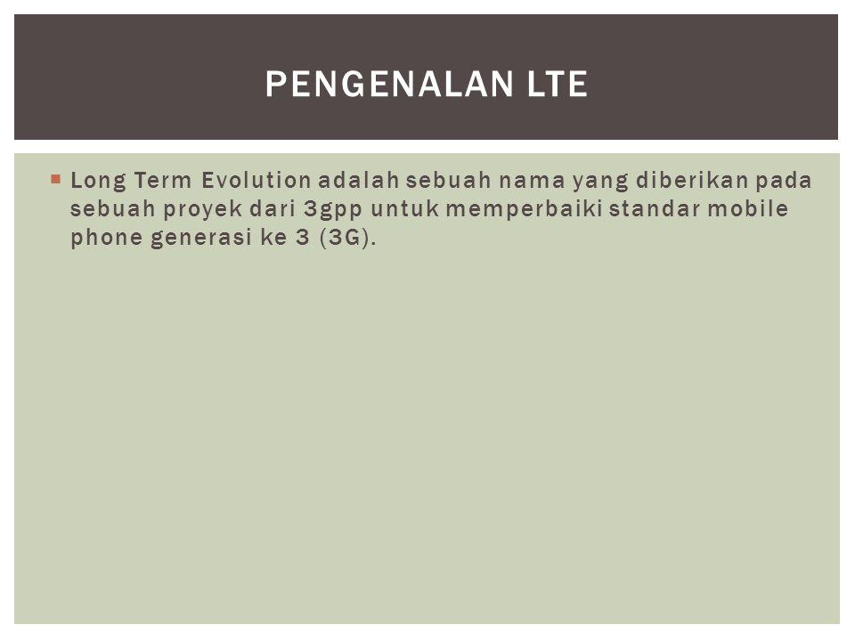  Long Term Evolution adalah sebuah nama yang diberikan pada sebuah proyek dari 3gpp untuk memperbaiki standar mobile phone generasi ke 3 (3G). PENGEN