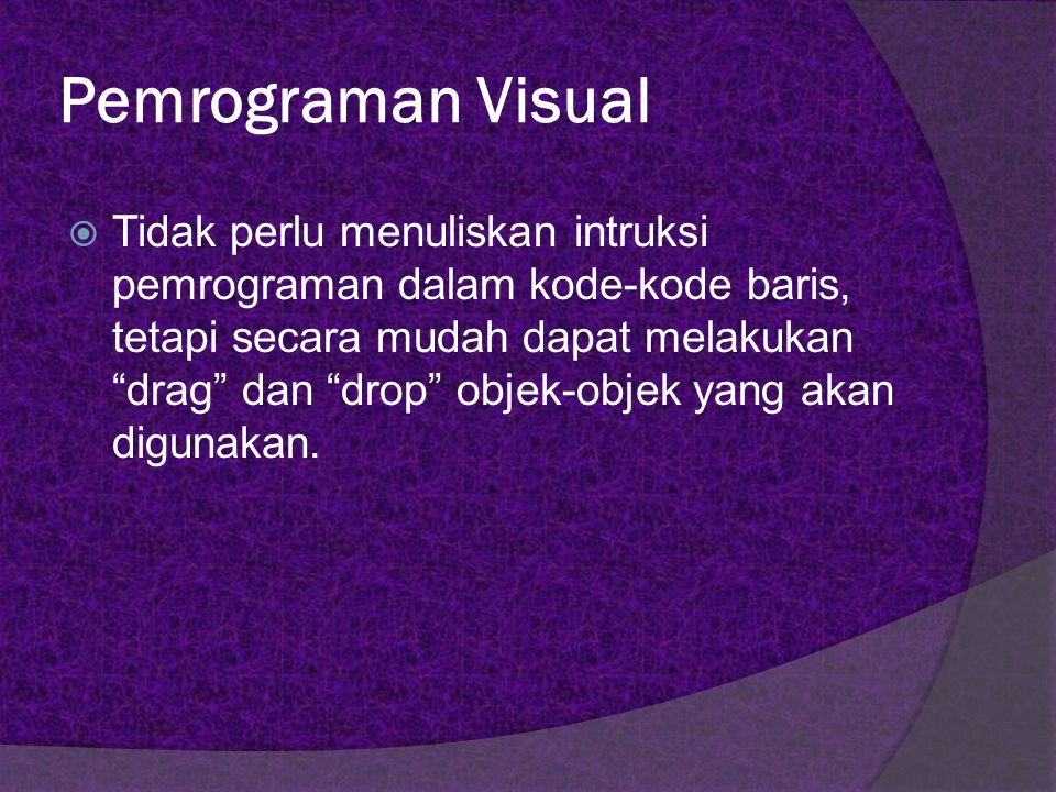Pemrograman Visual  Pemrograman visual adalah metode pembuatan program dimana programmer membuat koneksi antara objek-objek dengan cara membuat gambar, menunjuk, dan mengklik pada diagram dan ikon dan dengan berinteraksi dengan diagram alur, dimana objek-objek tersebut mewakili rutin-rutin pemrograman.