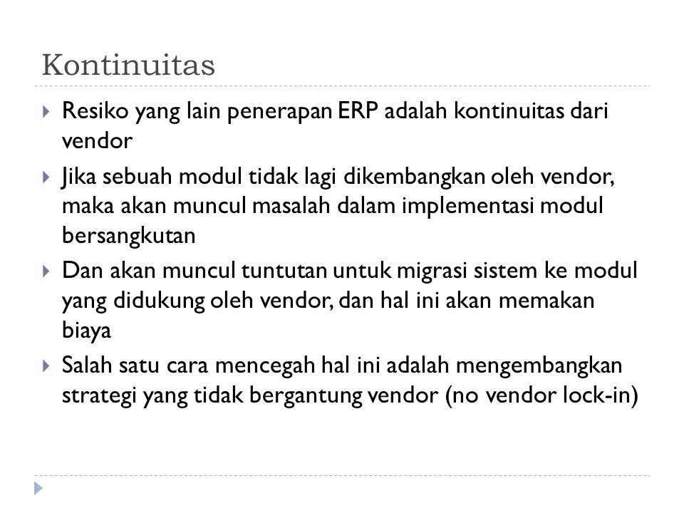 Kontinuitas  Resiko yang lain penerapan ERP adalah kontinuitas dari vendor  Jika sebuah modul tidak lagi dikembangkan oleh vendor, maka akan muncul