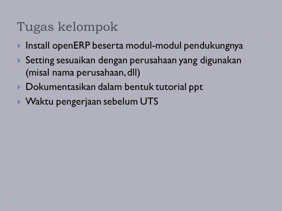 Tugas kelompok  Install openERP beserta modul-modul pendukungnya  Setting sesuaikan dengan perusahaan yang digunakan (misal nama perusahaan, dll) 