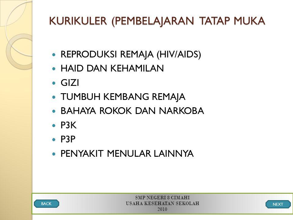 KURIKULER (PEMBELAJARAN TATAP MUKA REPRODUKSI REMAJA (HIV/AIDS) HAID DAN KEHAMILAN GIZI TUMBUH KEMBANG REMAJA BAHAYA ROKOK DAN NARKOBA P3K P3P PENYAKIT MENULAR LAINNYA SMP NEGERI 8 CIMAHI USAHA KESEHATAN SEKOLAH 2010 BACK NEXT