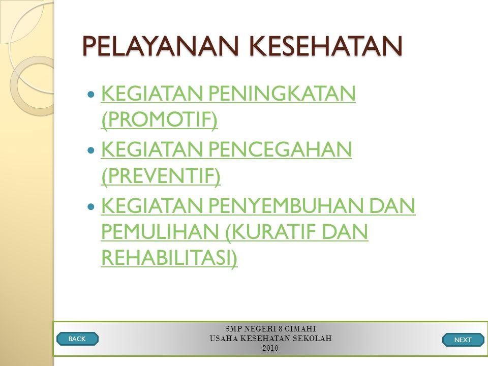 PELAYANAN KESEHATAN KEGIATAN PENINGKATAN (PROMOTIF) KEGIATAN PENINGKATAN (PROMOTIF) KEGIATAN PENCEGAHAN (PREVENTIF) KEGIATAN PENCEGAHAN (PREVENTIF) KEGIATAN PENYEMBUHAN DAN PEMULIHAN (KURATIF DAN REHABILITASI) KEGIATAN PENYEMBUHAN DAN PEMULIHAN (KURATIF DAN REHABILITASI) SMP NEGERI 8 CIMAHI USAHA KESEHATAN SEKOLAH 2010 BACK NEXT