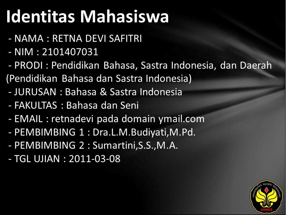 Identitas Mahasiswa - NAMA : RETNA DEVI SAFITRI - NIM : 2101407031 - PRODI : Pendidikan Bahasa, Sastra Indonesia, dan Daerah (Pendidikan Bahasa dan Sastra Indonesia) - JURUSAN : Bahasa & Sastra Indonesia - FAKULTAS : Bahasa dan Seni - EMAIL : retnadevi pada domain ymail.com - PEMBIMBING 1 : Dra.L.M.Budiyati,M.Pd.