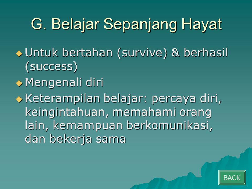 G. Belajar Sepanjang Hayat  Untuk bertahan (survive) & berhasil (success)  Mengenali diri  Keterampilan belajar: percaya diri, keingintahuan, memah