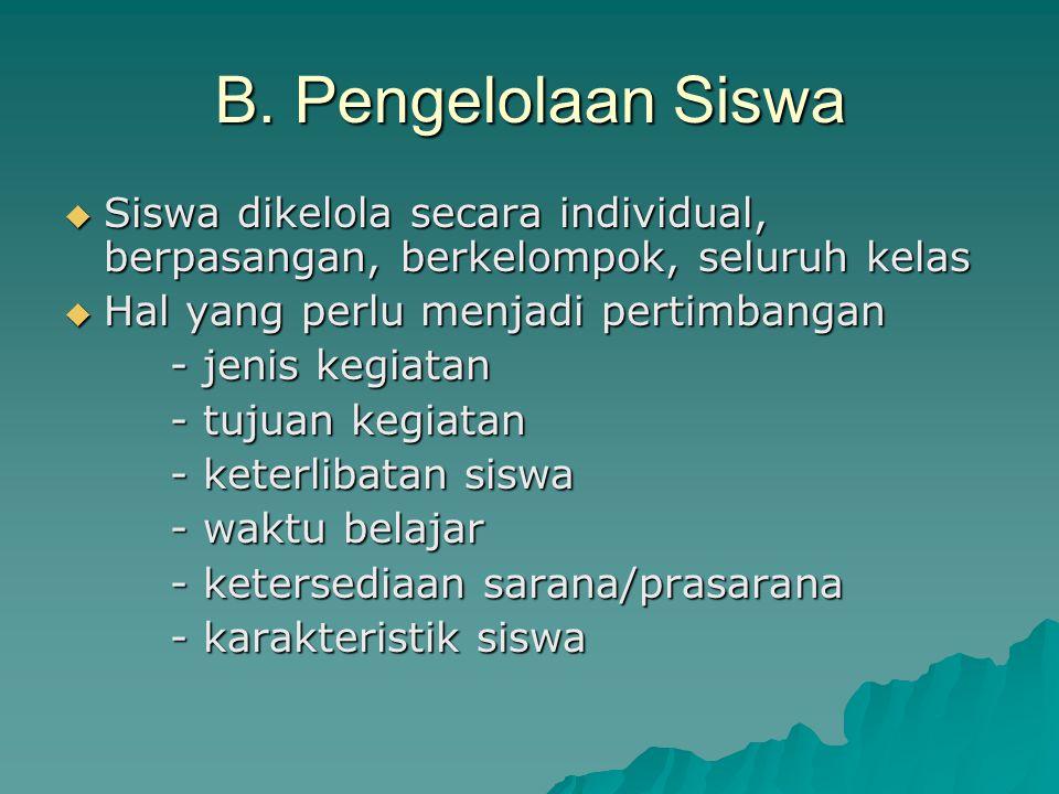 B. Pengelolaan Siswa  Siswa dikelola secara individual, berpasangan, berkelompok, seluruh kelas  Hal yang perlu menjadi pertimbangan - jenis kegiata
