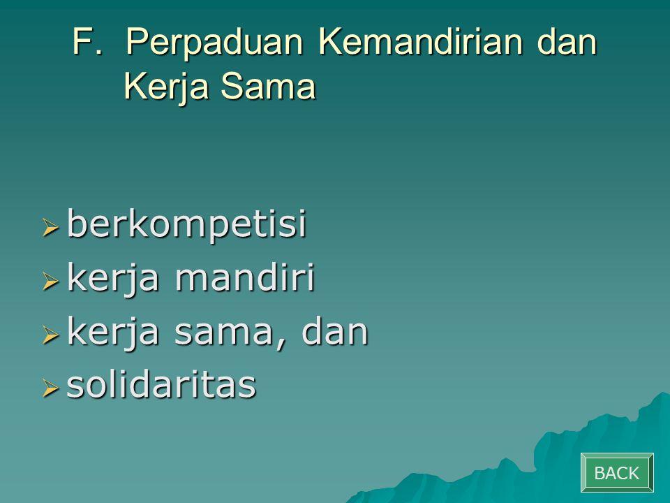 F. Perpaduan Kemandirian dan Kerja Sama  berkompetisi  kerja mandiri  kerja sama, dan  solidaritas BACK