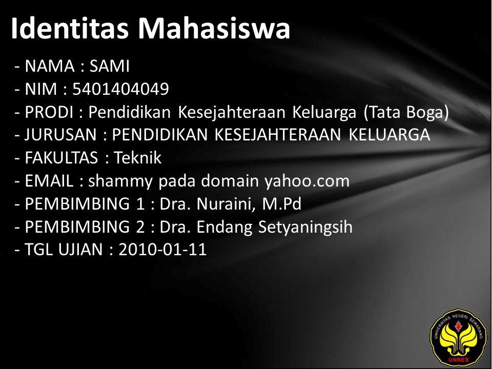 Identitas Mahasiswa - NAMA : SAMI - NIM : 5401404049 - PRODI : Pendidikan Kesejahteraan Keluarga (Tata Boga) - JURUSAN : PENDIDIKAN KESEJAHTERAAN KELUARGA - FAKULTAS : Teknik - EMAIL : shammy pada domain yahoo.com - PEMBIMBING 1 : Dra.
