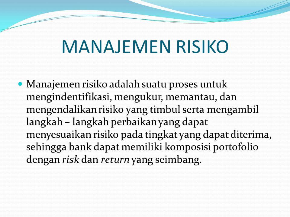 MANAJEMEN RISIKO Manajemen risiko adalah suatu proses untuk mengindentifikasi, mengukur, memantau, dan mengendalikan risiko yang timbul serta mengambil langkah – langkah perbaikan yang dapat menyesuaikan risiko pada tingkat yang dapat diterima, sehingga bank dapat memiliki komposisi portofolio dengan risk dan return yang seimbang.