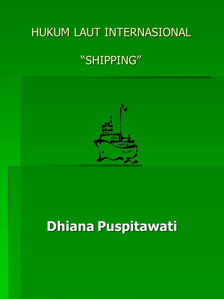 "HUKUM LAUT INTERNASIONAL ""SHIPPING"" Dhiana Puspitawati"