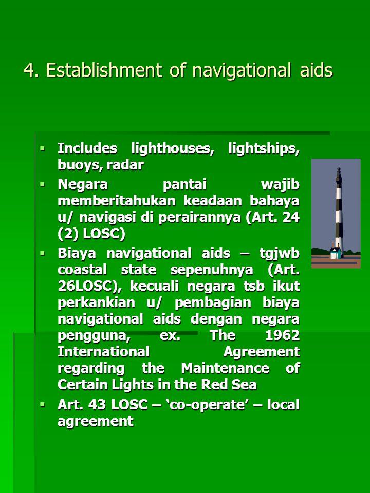 4. Establishment of navigational aids  Includes lighthouses, lightships, buoys, radar  Negara pantai wajib memberitahukan keadaan bahaya u/ navigasi