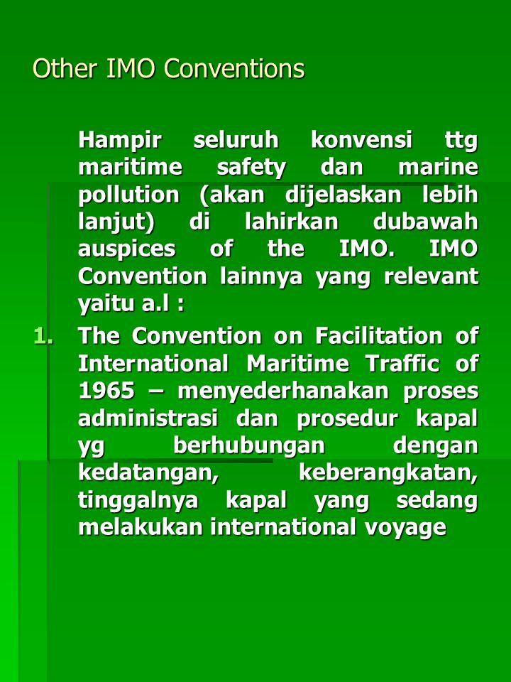 Other IMO Conventions Hampir seluruh konvensi ttg maritime safety dan marine pollution (akan dijelaskan lebih lanjut) di lahirkan dubawah auspices of