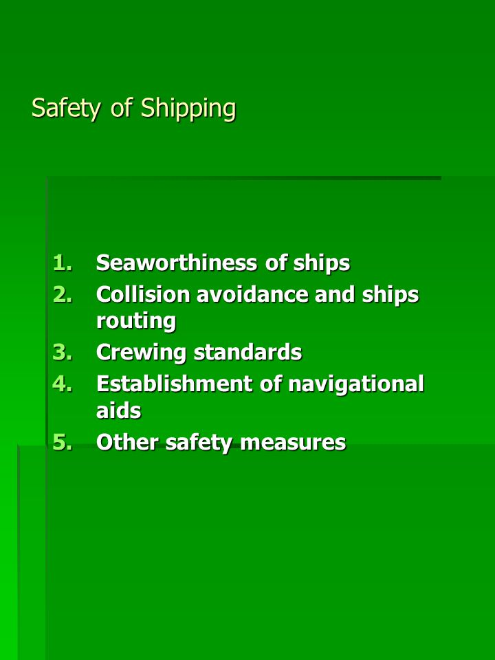 Safety of Shipping 1.Seaworthiness of ships 2.Collision avoidance and ships routing 3.Crewing standards 4.Establishment of navigational aids 5.Other safety measures