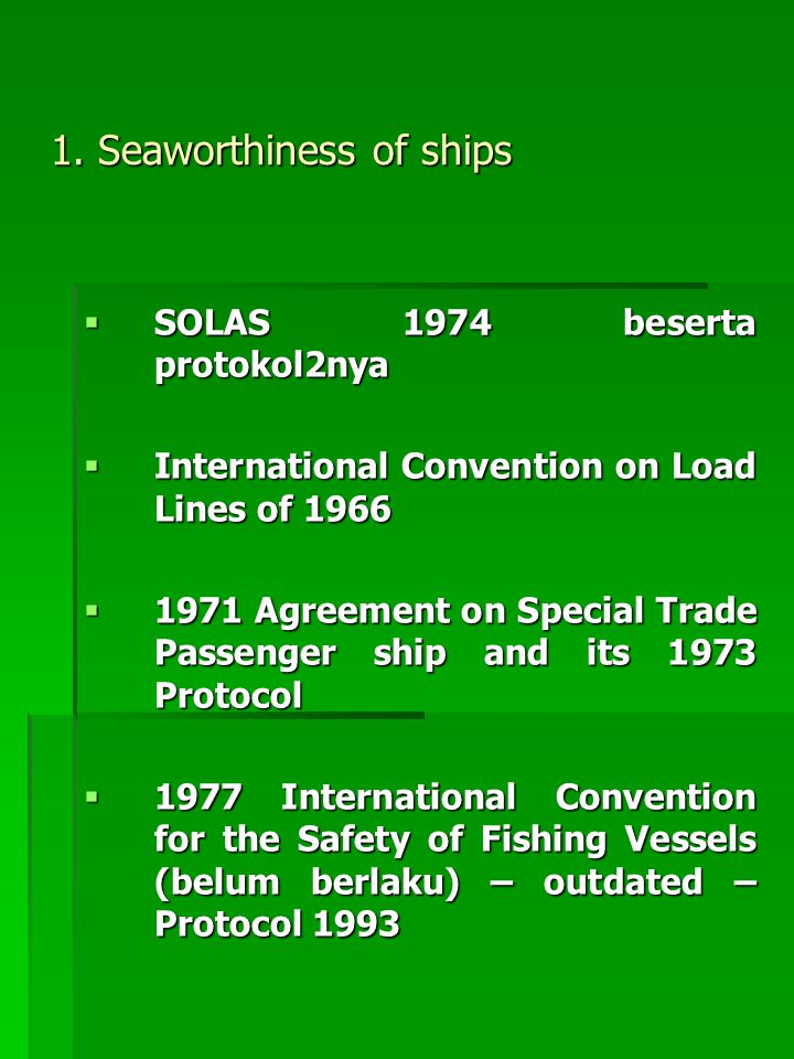 1. Seaworthiness of ships  SOLAS 1974 beserta protokol2nya  International Convention on Load Lines of 1966  1971 Agreement on Special Trade Passeng