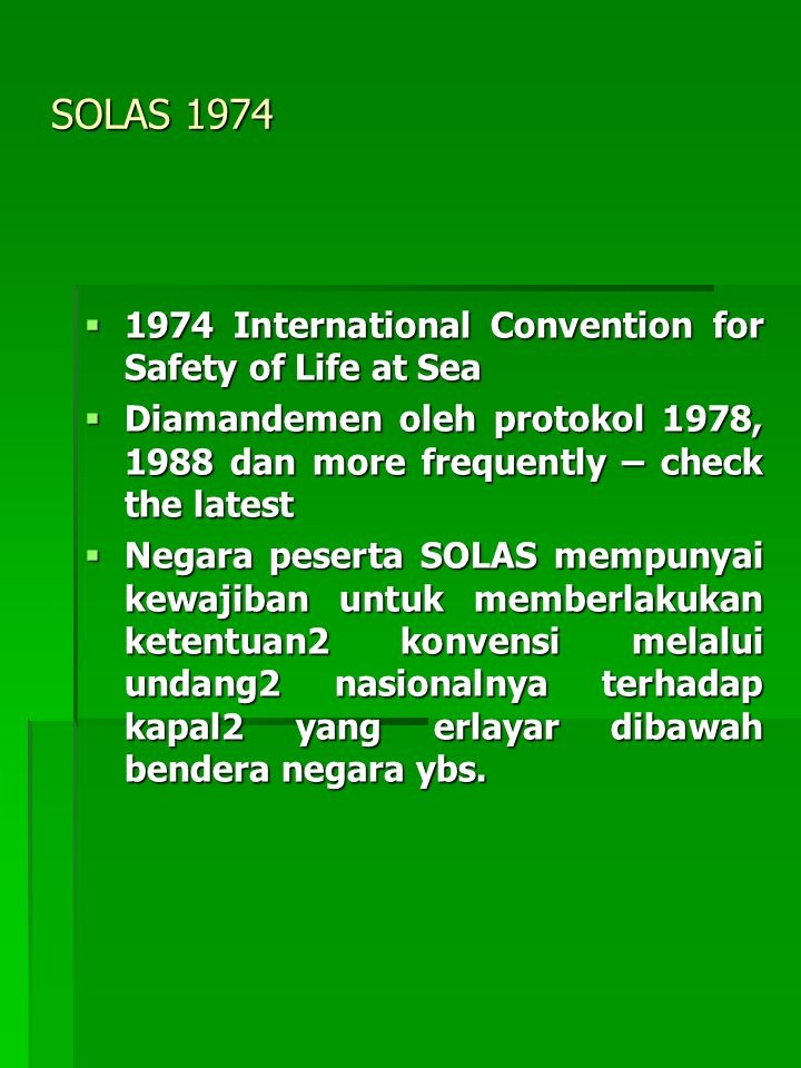 SOLAS 1974  1974 International Convention for Safety of Life at Sea  Diamandemen oleh protokol 1978, 1988 dan more frequently – check the latest  N