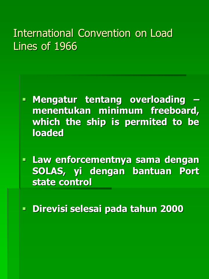 International Convention on Load Lines of 1966  Mengatur tentang overloading – menentukan minimum freeboard, which the ship is permited to be loaded  Law enforcementnya sama dengan SOLAS, yi dengan bantuan Port state control  Direvisi selesai pada tahun 2000