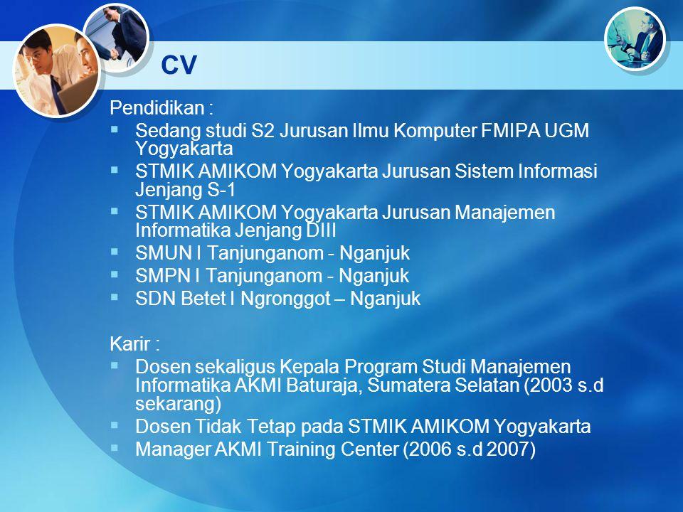 CV Pendidikan :  Sedang studi S2 Jurusan Ilmu Komputer FMIPA UGM Yogyakarta  STMIK AMIKOM Yogyakarta Jurusan Sistem Informasi Jenjang S-1  STMIK AM