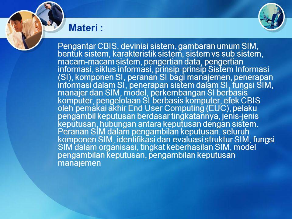 Materi : Pengantar CBIS, devinisi sistem, gambaran umum SIM, bentuk sistem, karakteristik sistem, sistem vs sub sistem, macam-macam sistem, pengertian