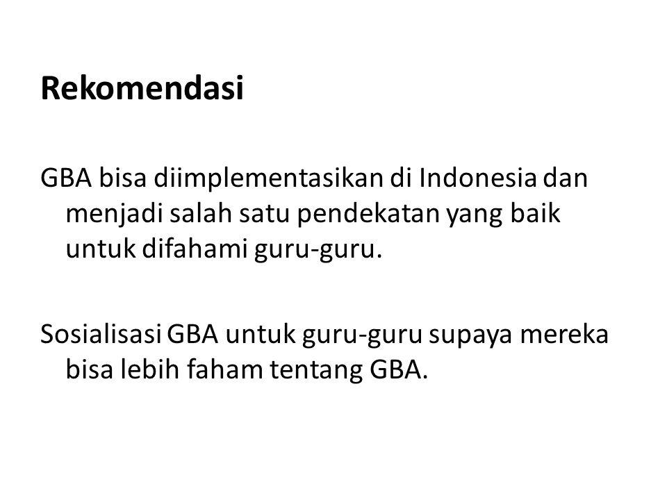 Rekomendasi GBA bisa diimplementasikan di Indonesia dan menjadi salah satu pendekatan yang baik untuk difahami guru-guru. Sosialisasi GBA untuk guru-g
