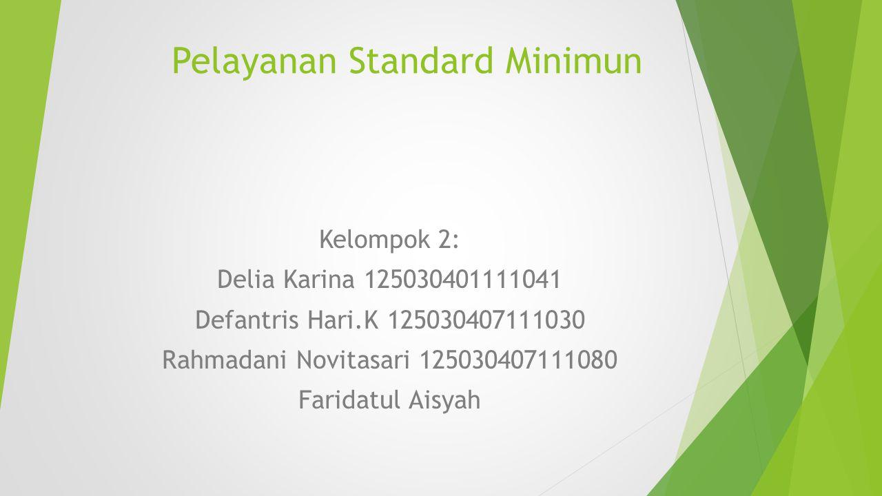 Pelayanan Standard Minimun Kelompok 2: Delia Karina 125030401111041 Defantris Hari.K 125030407111030 Rahmadani Novitasari 125030407111080 Faridatul Ai