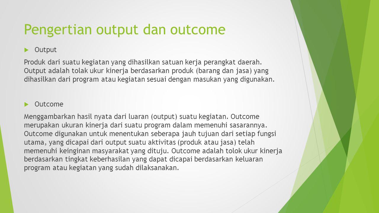 Pengertian output dan outcome  Output Produk dari suatu kegiatan yang dihasilkan satuan kerja perangkat daerah. Output adalah tolak ukur kinerja berd
