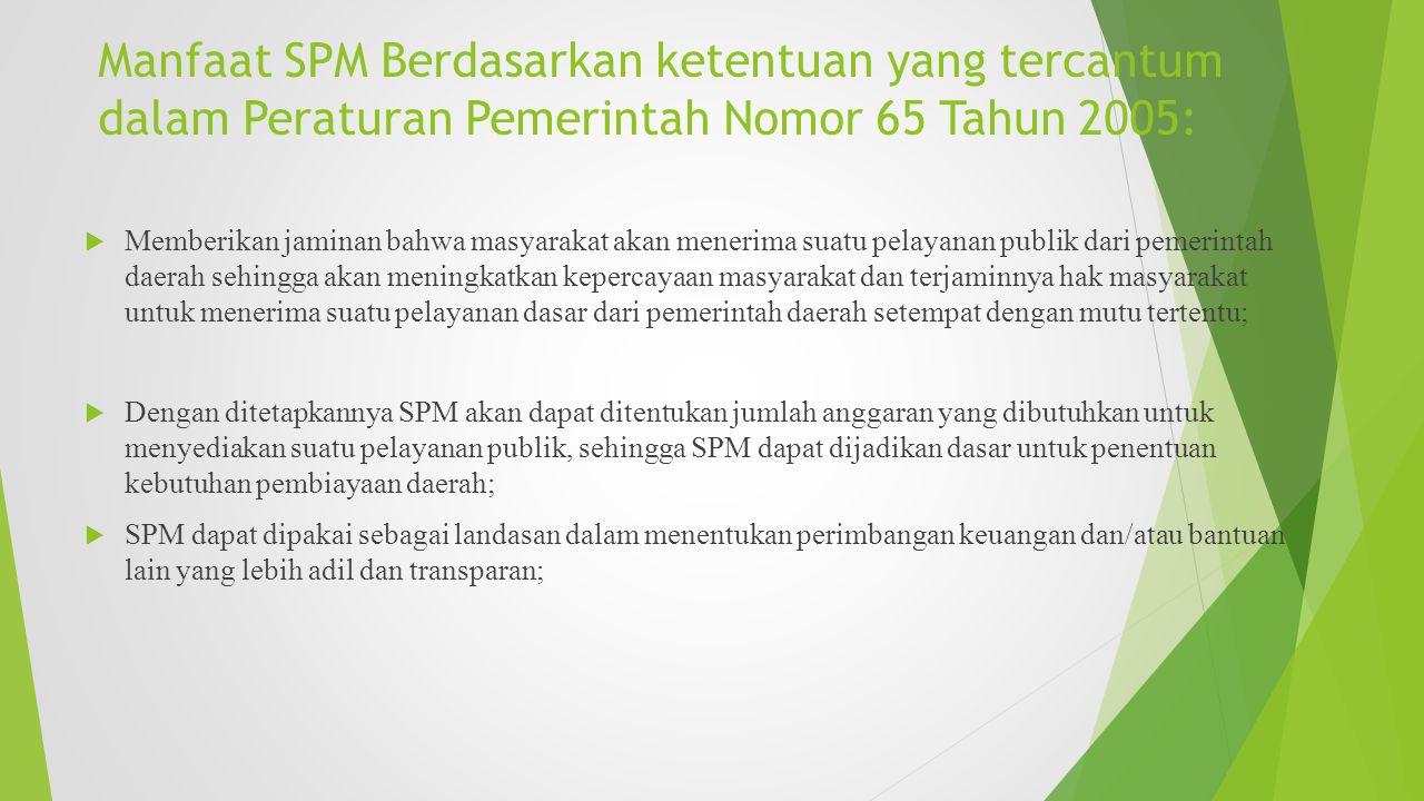 Manfaat SPM Berdasarkan ketentuan yang tercantum dalam Peraturan Pemerintah Nomor 65 Tahun 2005:  Memberikan jaminan bahwa masyarakat akan menerima s