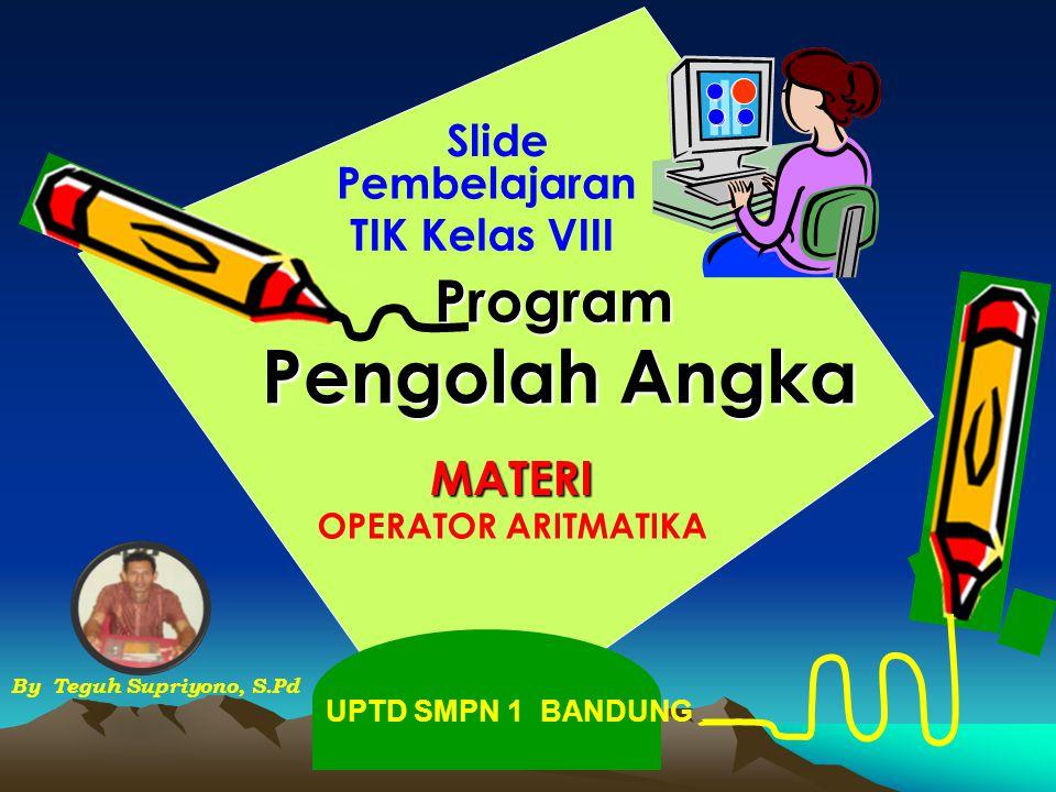 Pengolah Angka Slide MATERI By Teguh Supriyono, S.Pd Program Pembelajaran TIK Kelas VIII OPERATOR ARITMATIKA UPTD SMPN 1 BANDUNG