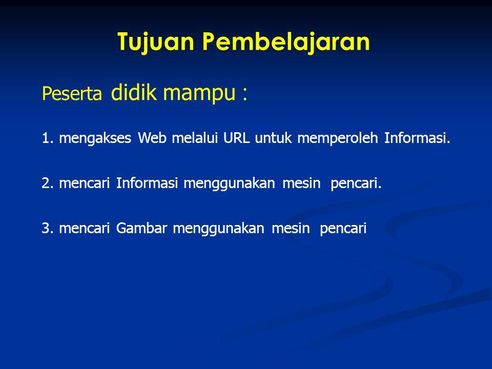 Peserta didik mampu : 1. mengakses Web melalui URL untuk memperoleh Informasi. 2. mencari Informasi menggunakan mesin pencari. 3. mencari Gambar mengg