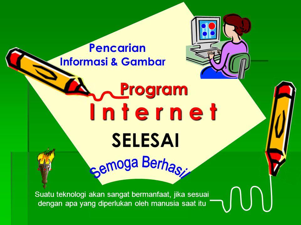 Pencarian Program Informasi & Gambar Suatu teknologi akan sangat bermanfaat, jika sesuai dengan apa yang diperlukan oleh manusia saat itu SELESAI I n