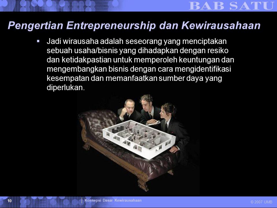 Konsepsi Dasar Kewirausahaan © 2007 UMB 10 Pengertian Entrepreneurship dan Kewirausahaan  Jadi wirausaha adalah seseorang yang menciptakan sebuah usa