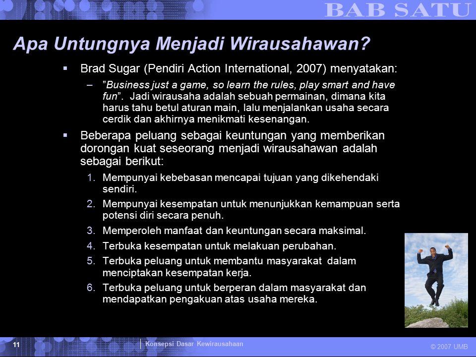"""Konsepsi Dasar Kewirausahaan © 2007 UMB 11 Apa Untungnya Menjadi Wirausahawan?  Brad Sugar (Pendiri Action International, 2007) menyatakan: –""""Busines"""