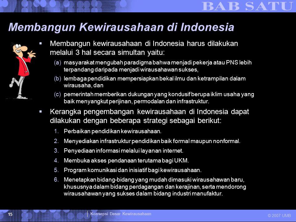 Konsepsi Dasar Kewirausahaan © 2007 UMB 15 Membangun Kewirausahaan di Indonesia  Membangun kewirausahaan di Indonesia harus dilakukan melalui 3 hal s