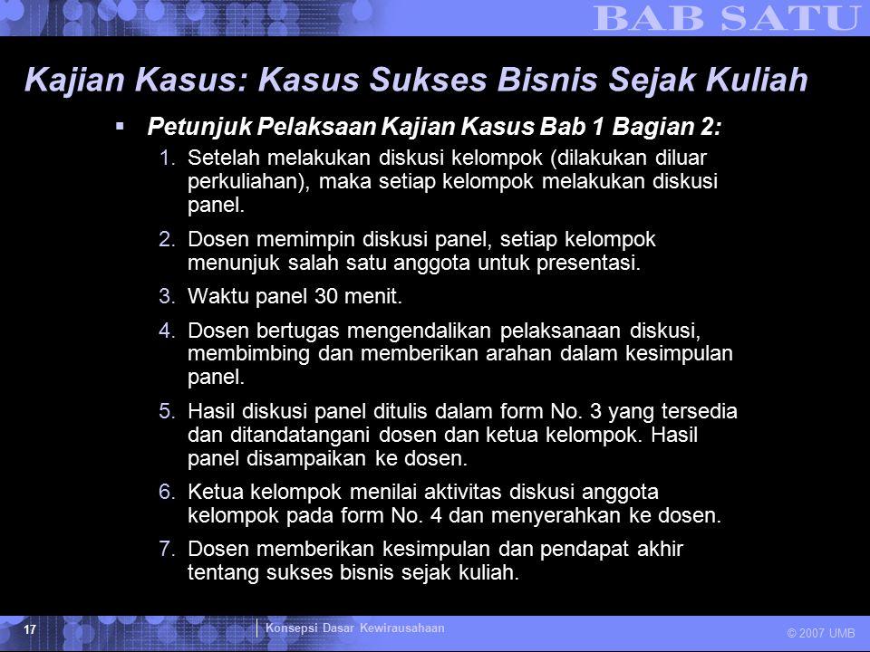 Konsepsi Dasar Kewirausahaan © 2007 UMB 17 Kajian Kasus: Kasus Sukses Bisnis Sejak Kuliah  Petunjuk Pelaksaan Kajian Kasus Bab 1 Bagian 2: 1.Setelah