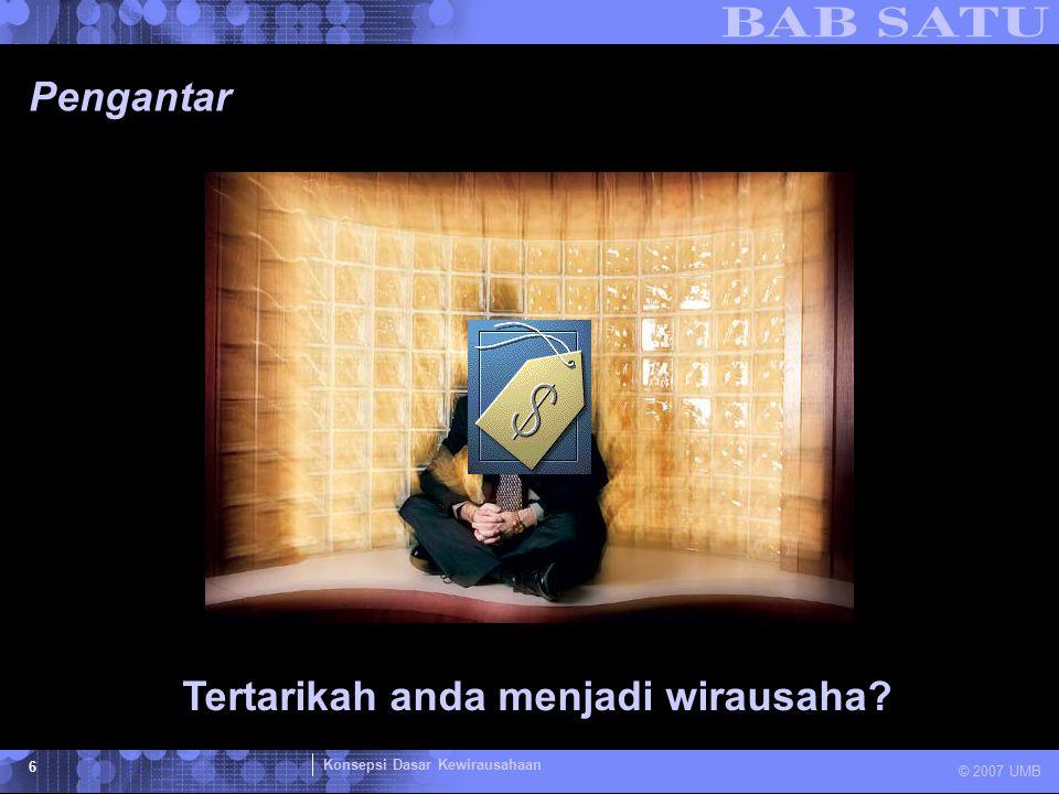 Konsepsi Dasar Kewirausahaan © 2007 UMB 6 Pengantar Tertarikah anda menjadi wirausaha?