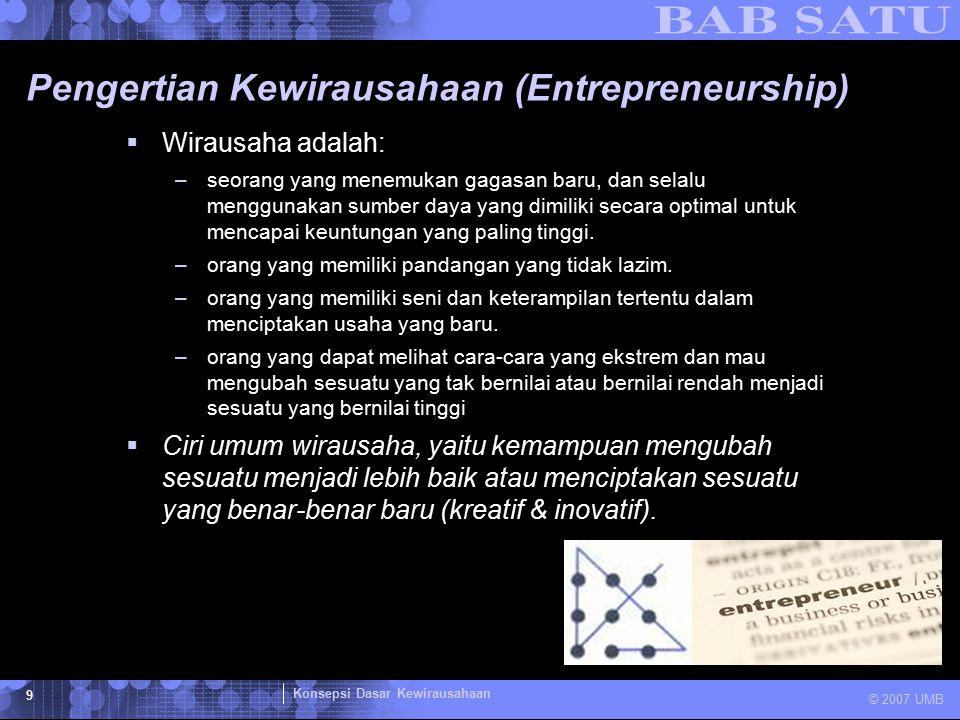 Konsepsi Dasar Kewirausahaan © 2007 UMB 10 Pengertian Entrepreneurship dan Kewirausahaan  Jadi wirausaha adalah seseorang yang menciptakan sebuah usaha/bisnis yang dihadapkan dengan resiko dan ketidakpastian untuk memperoleh keuntungan dan mengembangkan bisnis dengan cara mengidentifikasi kesempatan dan memanfaatkan sumber daya yang diperlukan.