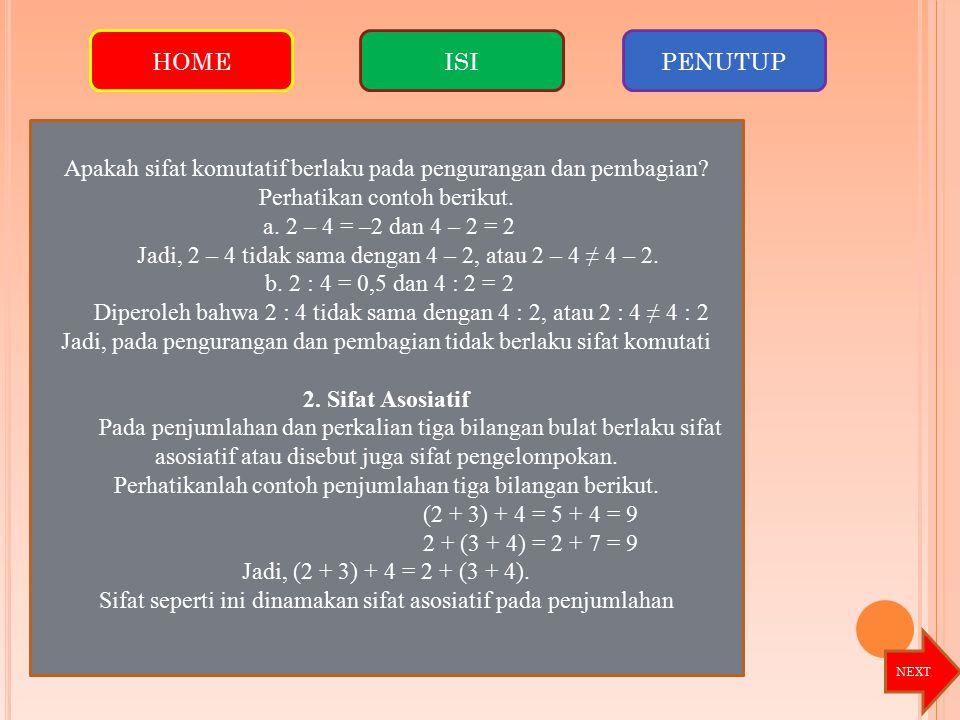 Apakah sifat komutatif berlaku pada pengurangan dan pembagian? Perhatikan contoh berikut. a. 2 – 4 = –2 dan 4 – 2 = 2 Jadi, 2 – 4 tidak sama dengan 4