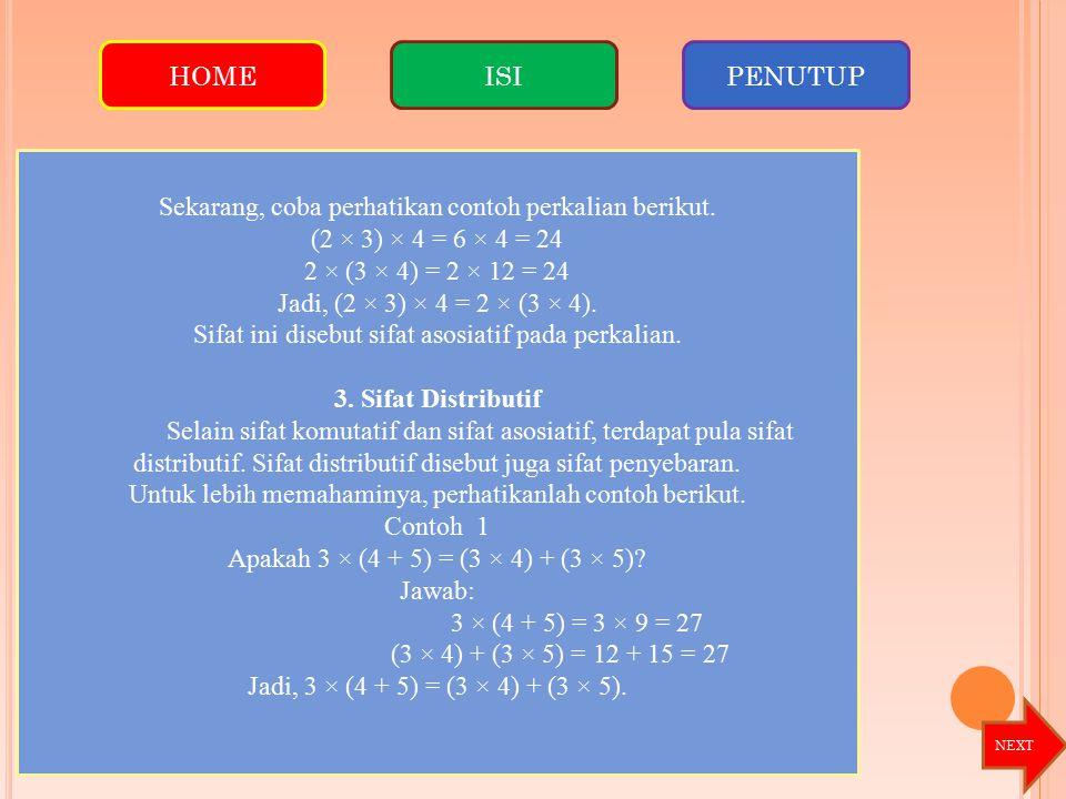 Sekarang, coba perhatikan contoh perkalian berikut. (2 × 3) × 4 = 6 × 4 = 24 2 × (3 × 4) = 2 × 12 = 24 Jadi, (2 × 3) × 4 = 2 × (3 × 4). Sifat ini dise