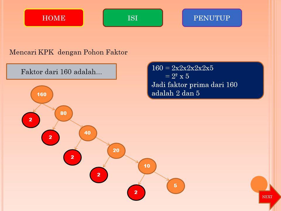 160 2 80 2 40 2 Faktor dari 160 adalah... 20 2 2 10 5 160 = 2x2x2x2x2x5 = 2² x 5 Jadi faktor prima dari 160 adalah 2 dan 5 HOMEISIPENUTUP Mencari KPK