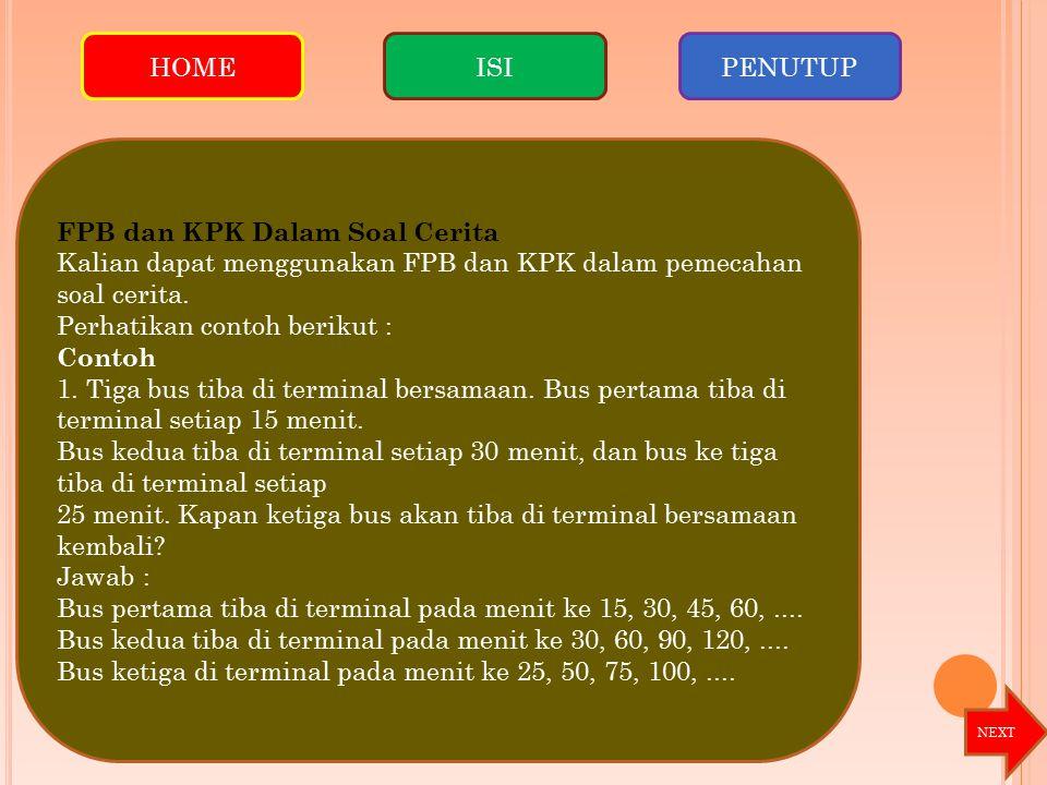 FPB dan KPK Dalam Soal Cerita Kalian dapat menggunakan FPB dan KPK dalam pemecahan soal cerita. Perhatikan contoh berikut : Contoh 1. Tiga bus tiba di