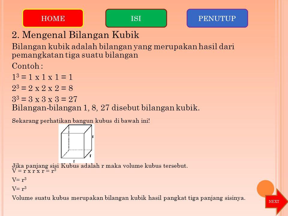 2. Mengenal Bilangan Kubik Bilangan kubik adalah bilangan yang merupakan hasil dari pemangkatan tiga suatu bilangan Contoh : 1 3 = 1 x 1 x 1 = 1 2 3 =