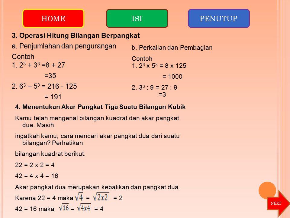 3. Operasi Hitung Bilangan Berpangkat a. Penjumlahan dan pengurangan Contoh 1. 2 3 + 3 3 =8 + 27 =35 2. 6 3 – 5 3 = 216 - 125 = 191 b. Perkalian dan P