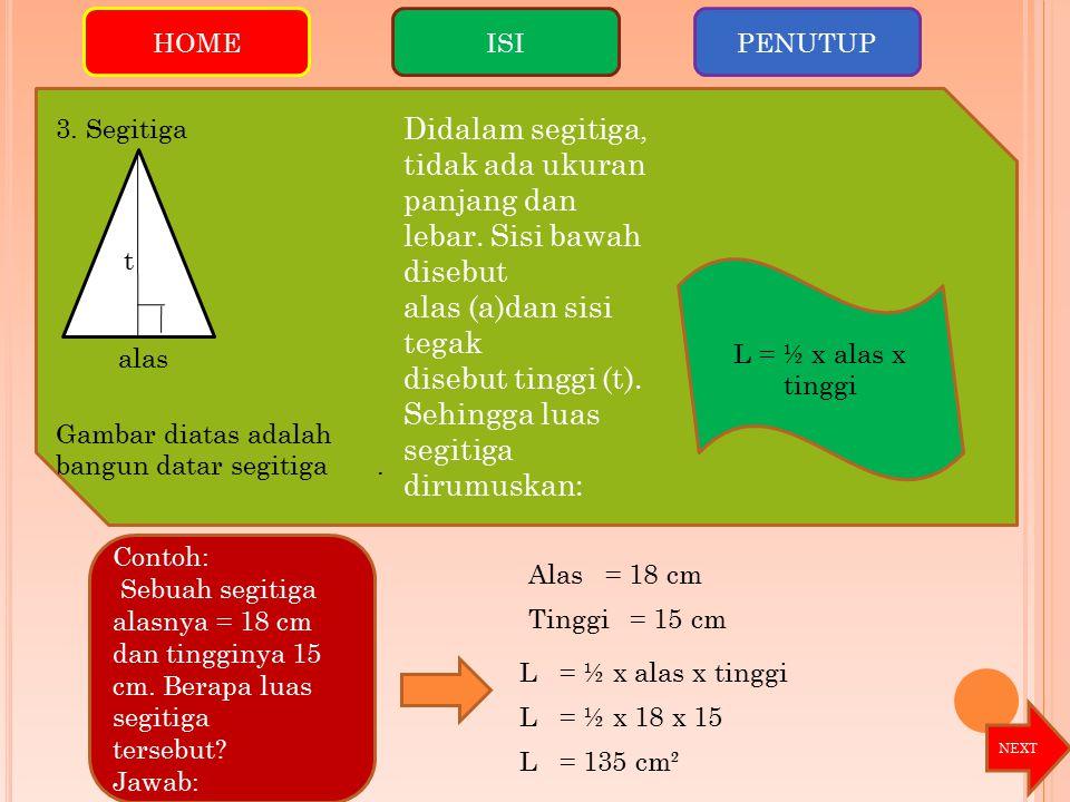 Contoh: Sebuah segitiga alasnya = 18 cm dan tingginya 15 cm. Berapa luas segitiga tersebut? Jawab: Didalam segitiga, tidak ada ukuran panjang dan leba