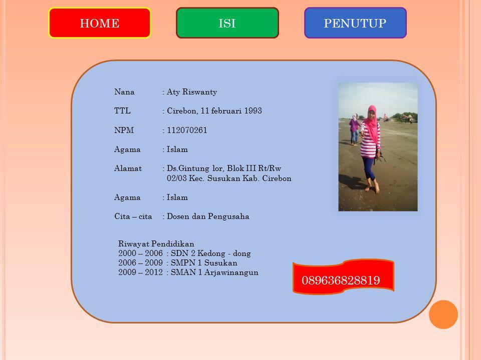 HOMEISIPENUTUP Nana: Aty Riswanty TTL: Cirebon, 11 februari 1993 NPM: 112070261 Agama: Islam Alamat: Ds.Gintung lor, Blok III Rt/Rw 02/03 Kec. Susukan