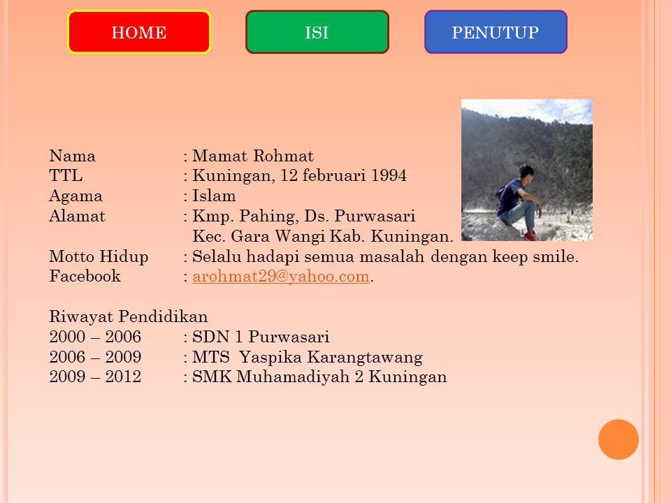 HOMEISIPENUTUP Nama: Mamat Rohmat TTL: Kuningan, 12 februari 1994 Agama: Islam Alamat: Kmp. Pahing, Ds. Purwasari Kec. Gara Wangi Kab. Kuningan. Motto