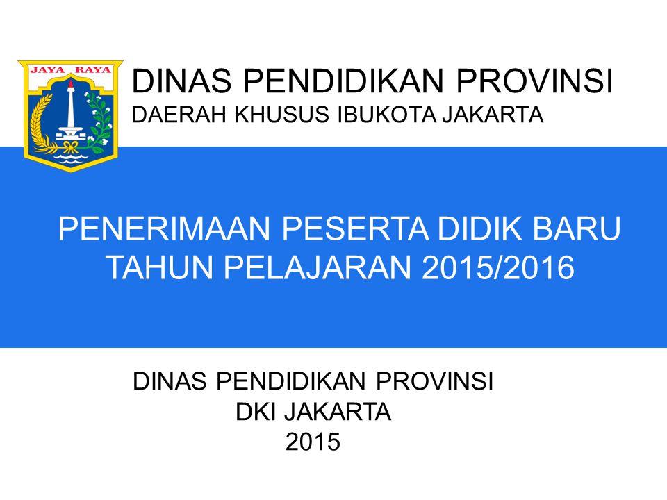 PENERIMAAN PESERTA DIDIK BARU TAHUN PELAJARAN 2015/2016 DINAS PENDIDIKAN PROVINSI DAERAH KHUSUS IBUKOTA JAKARTA DINAS PENDIDIKAN PROVINSI DKI JAKARTA 2015