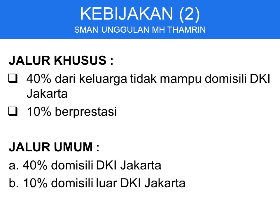 JALUR KHUSUS :  40% dari keluarga tidak mampu domisili DKI Jakarta  10% berprestasi JALUR UMUM : a.40% domisili DKI Jakarta b.10% domisili luar DKI Jakarta KEBIJAKAN (2) SMAN UNGGULAN MH THAMRIN